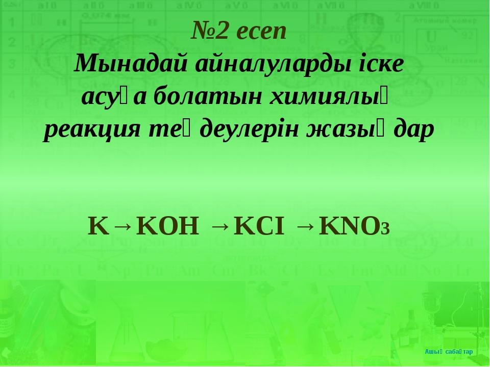 №2 есеп Мынадай айналуларды іске асуға болатын химиялық реакция теңдеулерін...