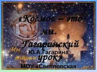 «Космос – это мы. Гагаринский урок» Урок им. Ю.А.Гагарина МОУ «Светловская шк