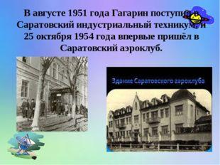 В августе 1951 года Гагарин поступил в Саратовский индустриальный техникум,