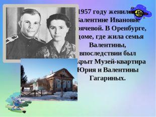 В 1957 году женился на Валентине Ивановне Горячевой. В Оренбурге, в доме, гд