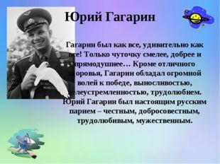 Гагарин был как все, удивительно как все! Только чуточку смелее, добрее и пря