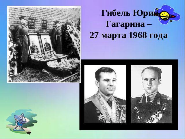 Гибель Юрия Гагарина – 27 марта 1968 года