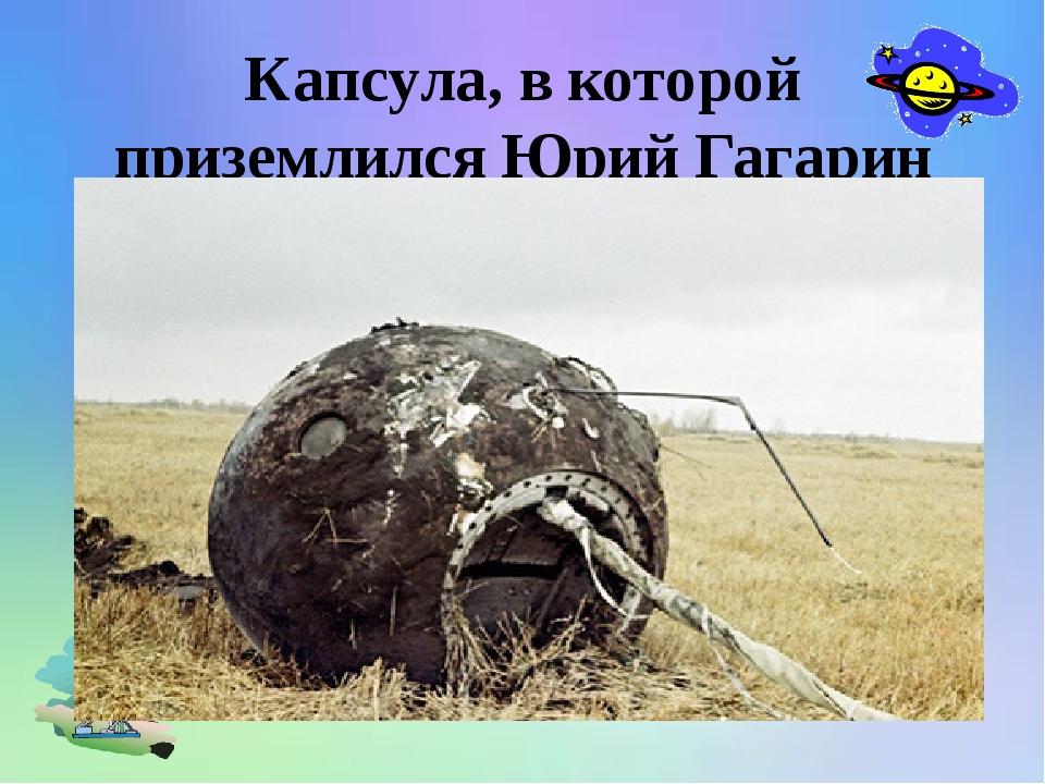Капсула, в которой приземлился Юрий Гагарин