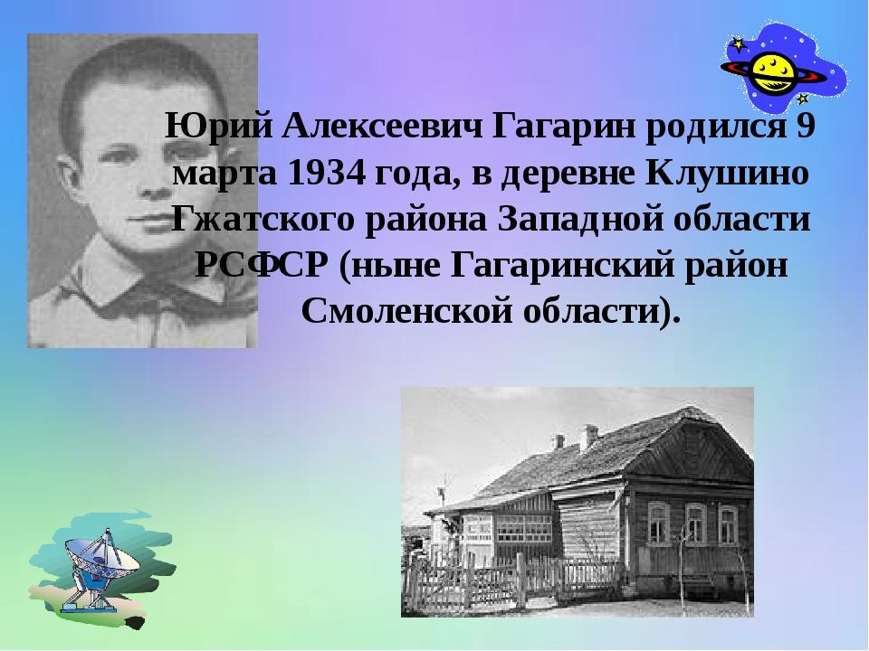 Юрий Алексеевич Гагарин родился 9 марта 1934 года, в деревне Клушино Гжатско...