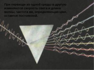 При переходе из одной среды в другую изменяются скорость света и длина волны