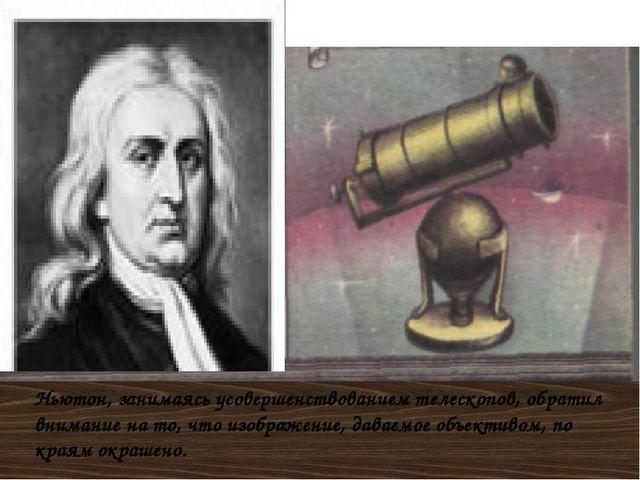 Ньютон, занимаясь усовершенствованием телескопов, обратил внимание на то, что...