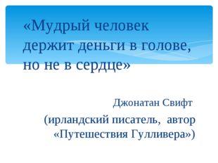 «Мудрый человек держит деньги в голове, но не в сердце» Джонатан Свифт (ирлан
