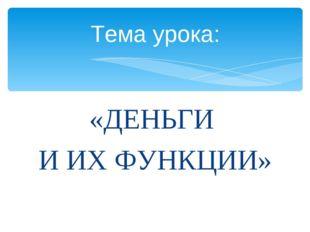 «ДЕНЬГИ И ИХ ФУНКЦИИ» Тема урока: