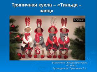 Тряпичная кукла – «Тильда – заяц» Выполнила: Жукова Екатерина 6б класс Руково