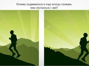 Почему подниматься в гору всегда сложнее, чем спускаться с неё?