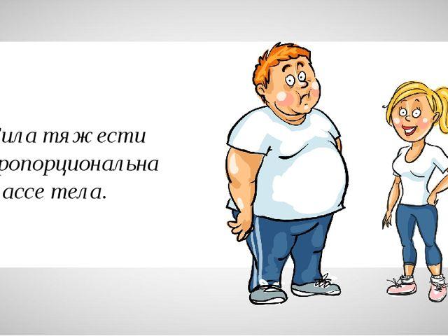 Сила тяжести пропорциональна массе тела.