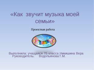 «Как звучит музыка моей семьи» Выполнила: учащаяся 7Б класса Никишина Вера Ру