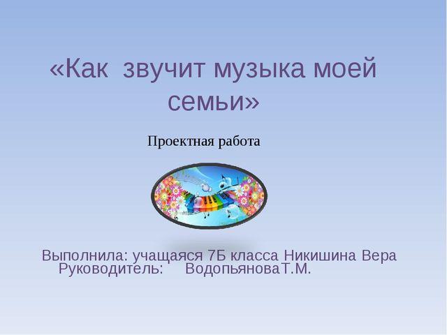 «Как звучит музыка моей семьи» Выполнила: учащаяся 7Б класса Никишина Вера Ру...