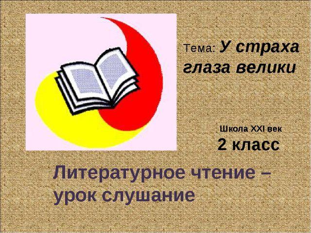 Литературное чтение – урок слушание 2 класс Школа XXI век Тема: У страха глаз...