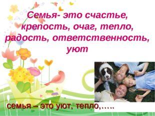 Семья- это счастье, крепость, очаг, тепло, радость, ответственность, уют семь