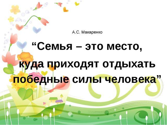 """А.С. Макаренко """"Семья – это место, куда приходят отдыхать победные силы челов..."""
