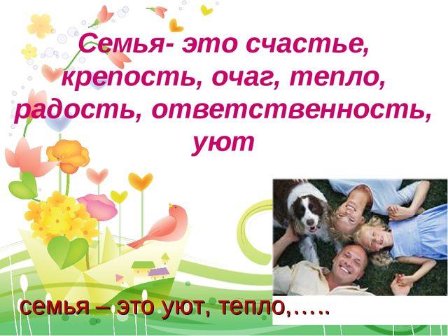 Семья- это счастье, крепость, очаг, тепло, радость, ответственность, уют семь...
