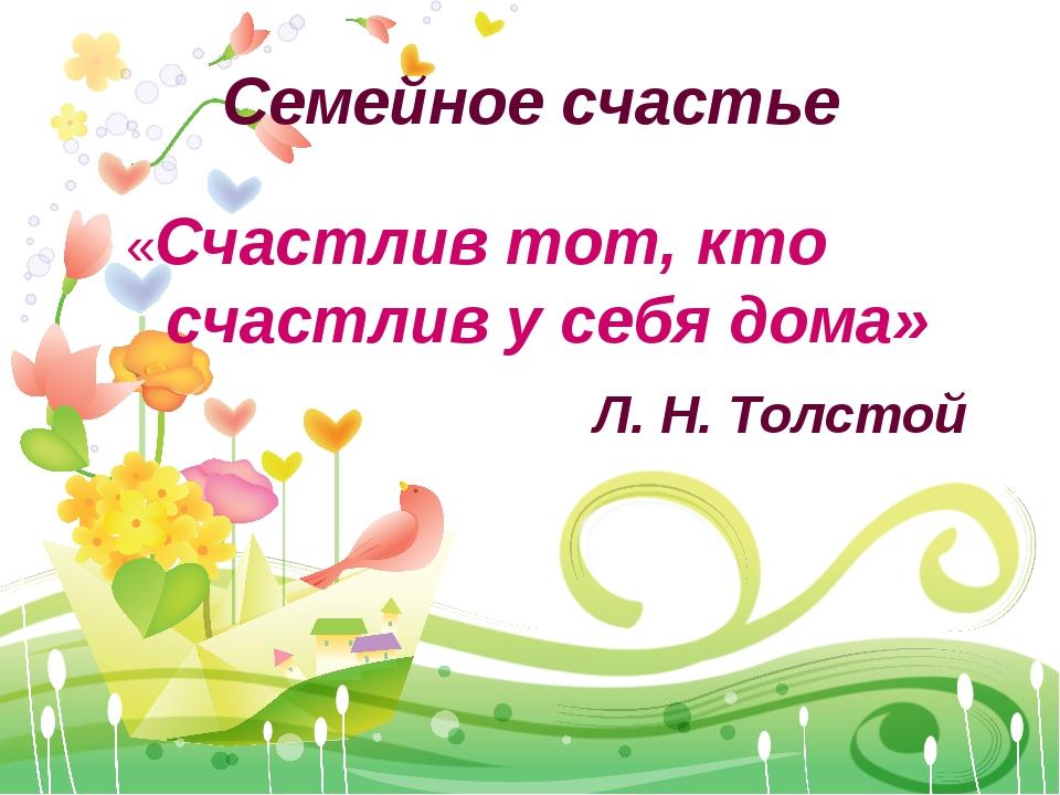 Семейное счастье «Счастлив тот, кто счастлив у себя дома» Л. Н. Толстой