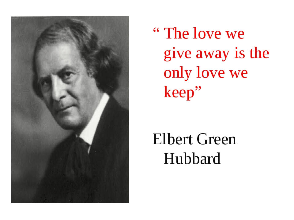 """ The love we give away is the only love we keep"" Elbert Green Hubbard"