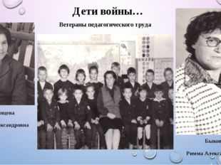 Дети войны… Ветераны педагогического труда Быкова Римма Александровна Казанц
