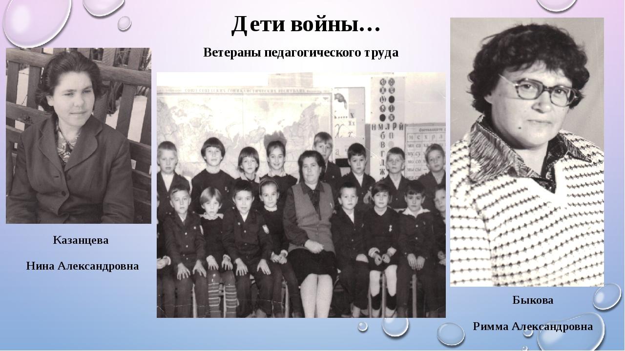 Дети войны… Ветераны педагогического труда Быкова Римма Александровна Казанц...