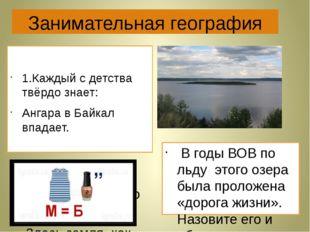Занимательная география 1.Каждый с детства твёрдо знает: Ангара в Байкал впад