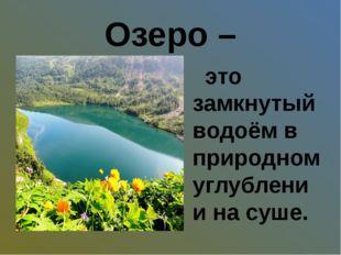 Озеро – это замкнутый водоём в природном углублении на суше.