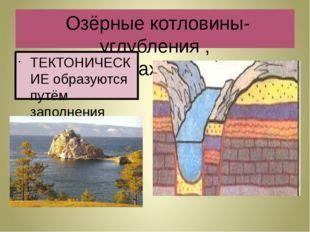 Озёрные котловины-углубления , в которых находится озёра ТЕКТОНИЧЕСКИЕ образ