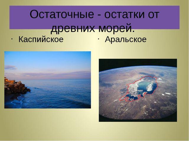 Остаточные - остатки от древних морей. Каспийское Аральское