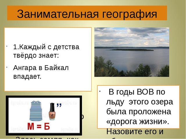Занимательная география 1.Каждый с детства твёрдо знает: Ангара в Байкал впад...