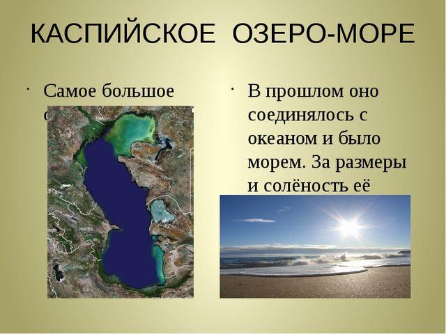 КАСПИЙСКОЕ ОЗЕРО-МОРЕ Самое большое озеро на Земле В прошлом оно соединялось...