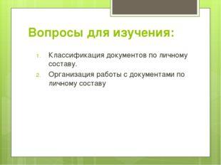 Вопросы для изучения: Классификация документов по личному составу. Организаци