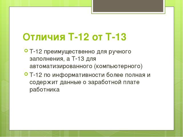 Отличия Т-12 от Т-13 Т-12 преимущественно для ручного заполнения, а Т-13 для...