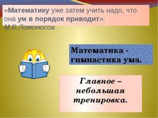 «Математикууже затем учить надо, что онаумвпорядокприводит». М.В.Ломонос