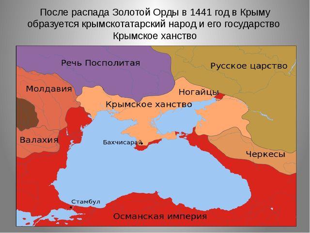 После распада Золотой Орды в 1441 год в Крыму образуется крымскотатарский нар...