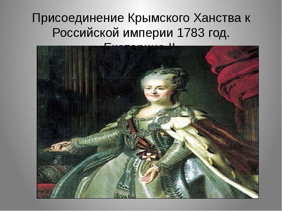 Присоединение Крымского Ханства к Российской империи 1783 год. Екатерина II.