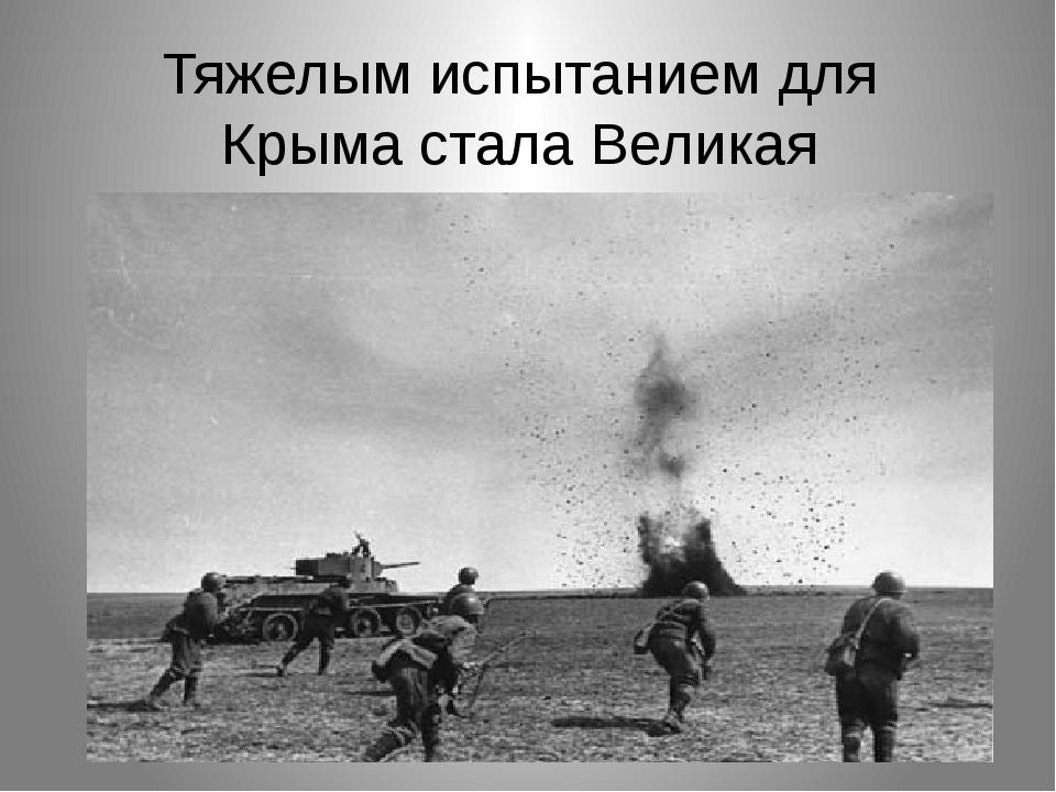 Тяжелым испытанием для Крыма стала Великая Отечественная война.
