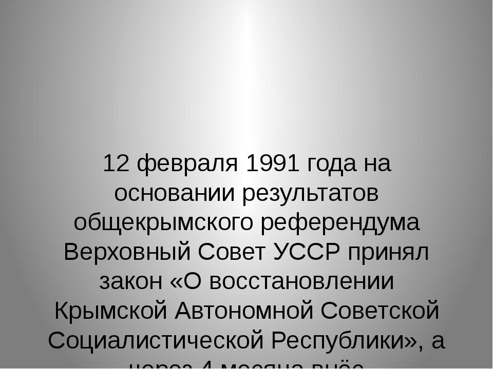 12 февраля 1991 года на основании результатов общекрымского референдума Верх...