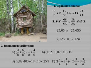 1. Сравните числа: 25,65 и 25,650 7,125 и 7,1249 2. Выполните действия: