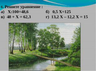 6. Решите уравнение : а) Х:100=48,6 б) 0,5 Х=125 в) 48 + Х = 62,3 г) 13,2 Х –
