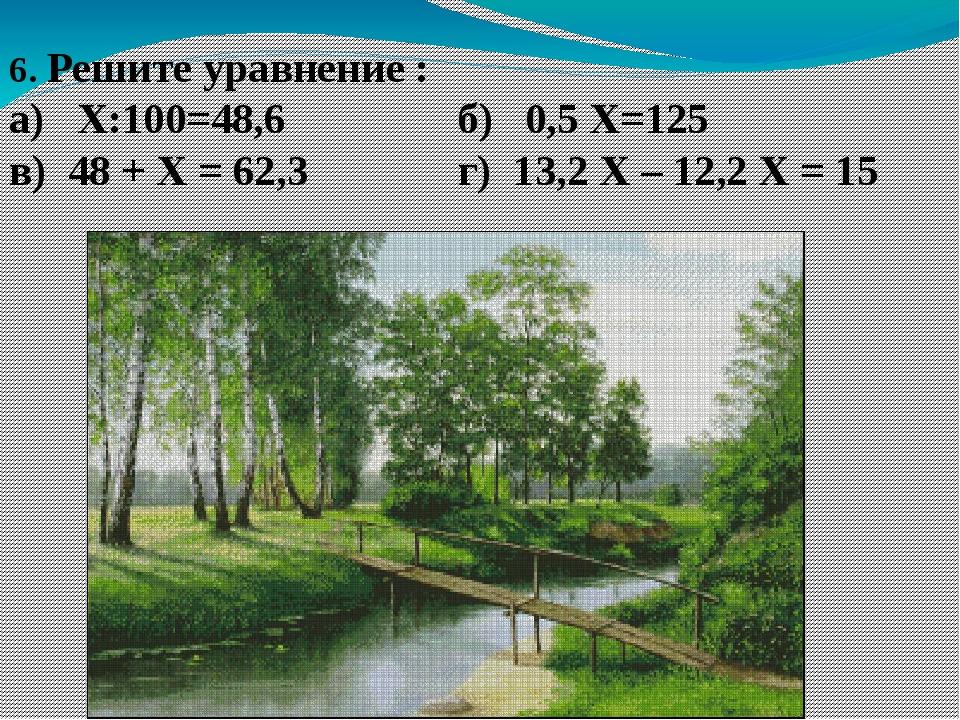 6. Решите уравнение : а) Х:100=48,6 б) 0,5 Х=125 в) 48 + Х = 62,3 г) 13,2 Х –...