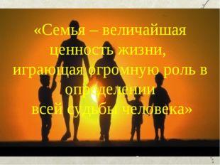 «Семья – величайшая ценность жизни, играющая огромную роль в определении всей