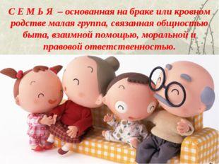 С Е М Ь Я – основанная на браке или кровном родстве малая группа, связанная о