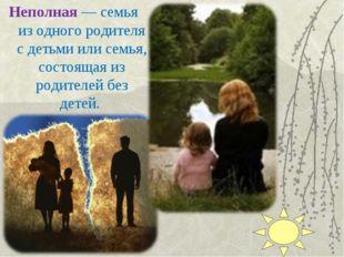 Неполная— семья из одного родителя с детьми или семья, состоящая из родителе