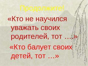 Продолжите! «Кто не научился уважать своих родителей, тот ….» «Кто балует св