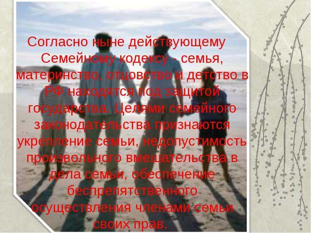 Согласно ныне действующему Семейному кодексу - семья, материнство, отцовс...