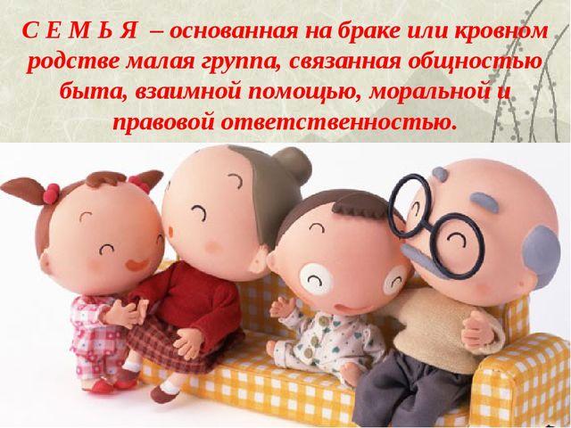 С Е М Ь Я – основанная на браке или кровном родстве малая группа, связанная о...