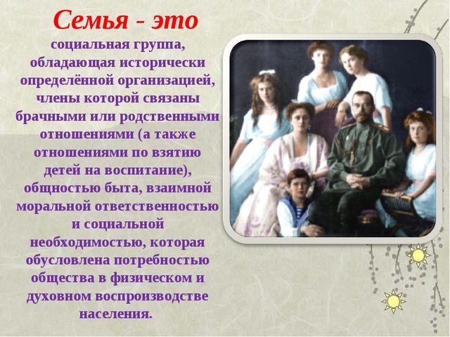 Семья - это социальная группа, обладающая исторически определённой организаци...