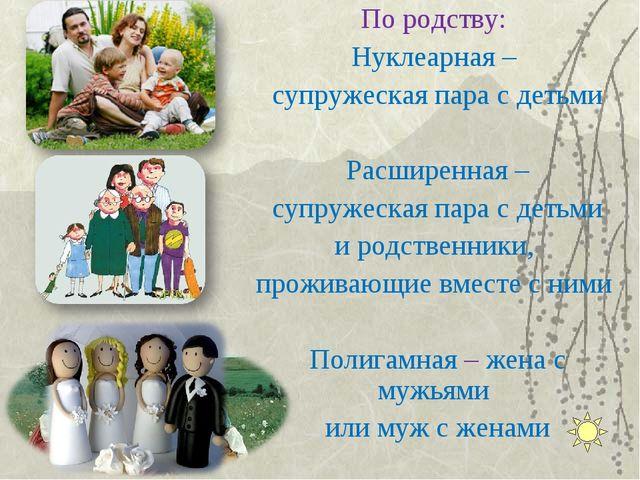 По родству: Нуклеарная – супружеская пара с детьми Расширенная – супружеская...