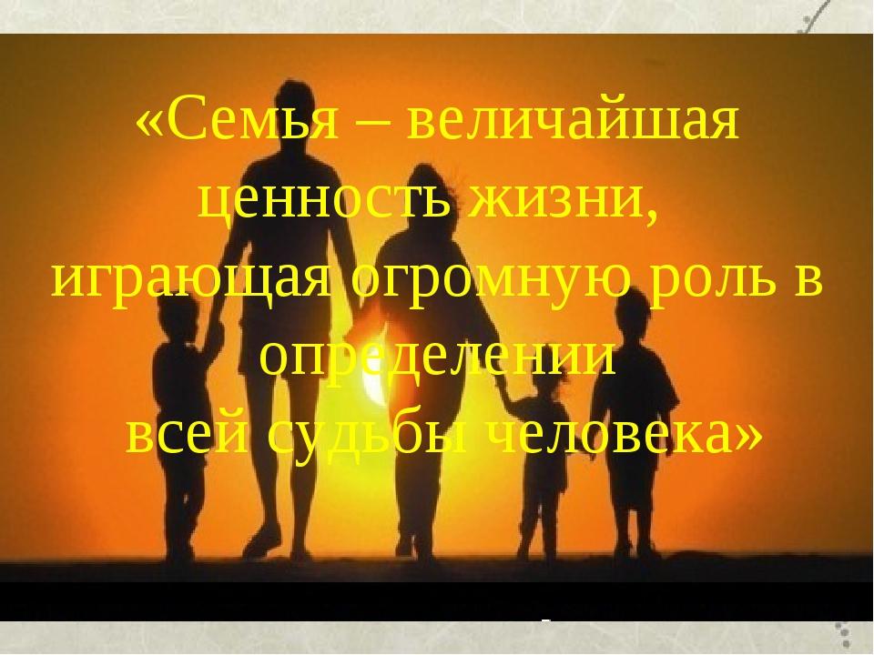 «Семья – величайшая ценность жизни, играющая огромную роль в определении всей...